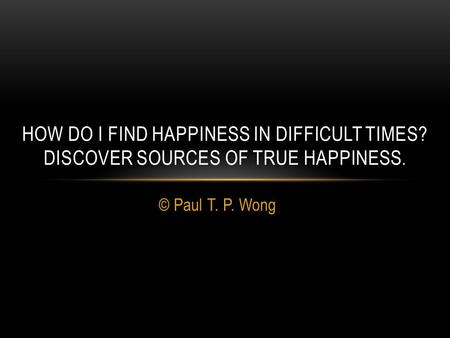 © Paul T. P. Wong HOW DO I FIND HAPPINESS IN DIFFICULT TIMES? DISCOVER SOURCES OF TRUE HAPPINESS.
