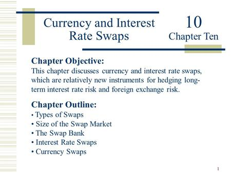 1 Currency and Interest Rate Swaps Chapter Objective: This chapter discusses currency and interest rate swaps, which are relatively new instruments for.