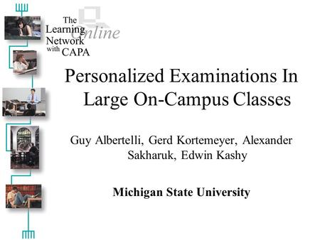 Personalized Examinations In Large On-Campus Classes Guy Albertelli, Gerd Kortemeyer, Alexander Sakharuk, Edwin Kashy Michigan State University.