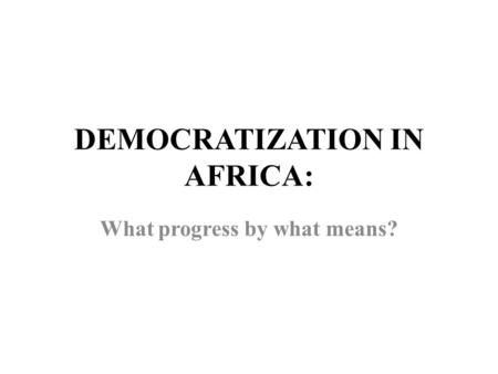 DEMOCRATIZATION IN AFRICA: What progress by what means?
