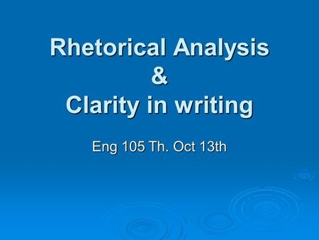 Rhetorical Analysis & Clarity in writing Eng 105 Th. Oct 13th.