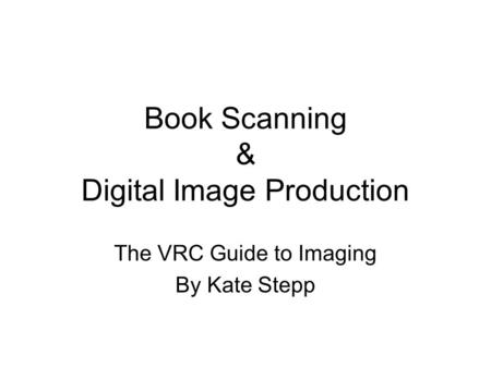 Book Scanning & Digital Image Production The VRC Guide to Imaging By Kate Stepp.