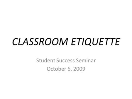 CLASSROOM ETIQUETTE Student Success Seminar October 6, 2009.