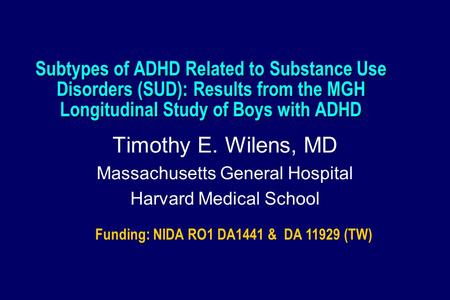 Subtypes of ADHD Related to Substance Use Disorders (SUD): Results from the MGH Longitudinal Study of Boys with ADHD Timothy E. Wilens, MD Massachusetts.