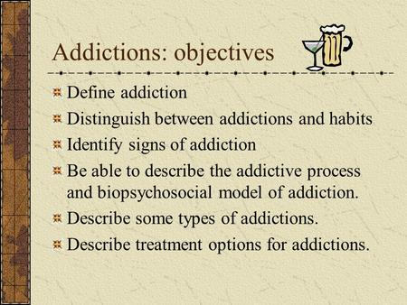 Addictions: objectives Define addiction Distinguish between addictions and habits Identify signs of addiction Be able to describe the addictive process.