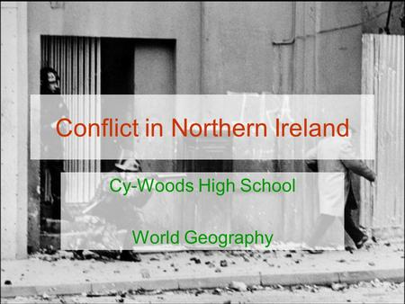 Conflict in Northern Ireland Cy-Woods High School World Geography.