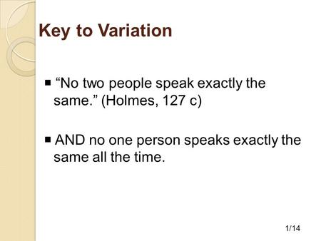 "Key to Variation  ""No two people speak exactly the same."" (Holmes, 127 c)  AND no one person speaks exactly the same all the time. 1/14."