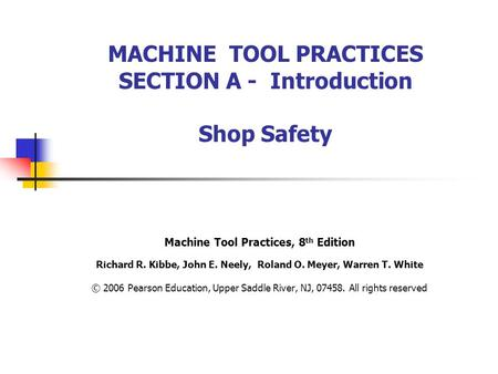 MACHINE TOOL PRACTICES SECTION A - Introduction Shop Safety Machine Tool Practices, 8 th Edition Richard R. Kibbe, John E. Neely, Roland O. Meyer, Warren.