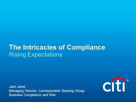 The Intricacies of Compliance Rising Expectations Jack Jared Managing Director, Correspondent Banking Group Business Compliance and Risk.