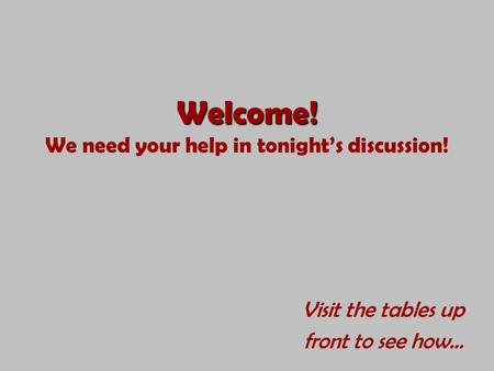 Welcome! Welcome! We need your help in tonight's discussion! Visit the tables up front to see how…