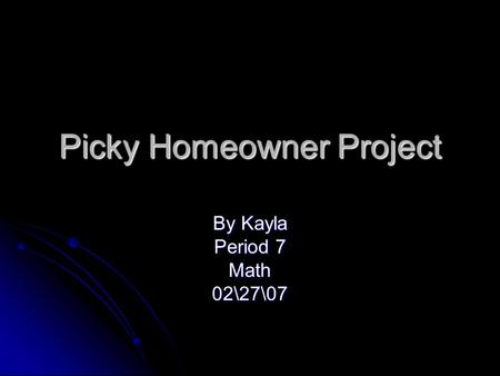 Picky Homeowner Project By Kayla Period 7 Math02\27\07.