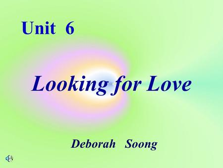 Unit 6 Looking for Love Deborah Soong Unit 6 Looking for Love.