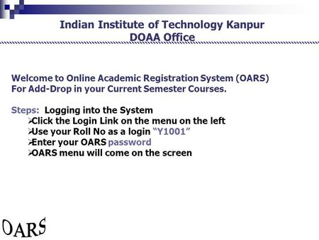 Indian Institute of Technology Kanpur DOAA Office Welcome to Online Academic Registration System (OARS) For Add-Drop in your Current Semester Courses.