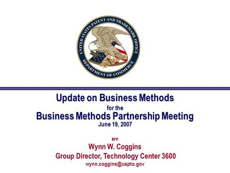 Update on Business Methods for the Business Methods Partnership Meeting June 19, 2007 by Wynn W. Coggins Group Director, Technology Center 3600