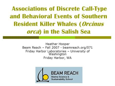 Associations of Discrete Call-Type and Behavioral Events of Southern Resident Killer Whales (Orcinus orca) in the Salish Sea Heather Hooper Beam Reach.