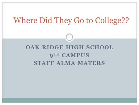 OAK RIDGE HIGH SCHOOL 9 TH CAMPUS STAFF ALMA MATERS Where Did They Go to College??