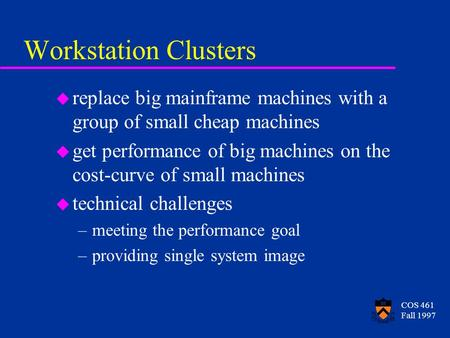 COS 461 Fall 1997 Workstation Clusters u replace big mainframe machines with a group of small cheap machines u get performance of big machines on the cost-curve.
