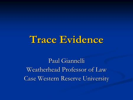 Trace Evidence Paul Giannelli Weatherhead Professor of Law Case Western Reserve University.