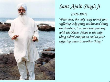 "Sant Ajaib Singh ji (1926-1997) ""Dear ones, the only way to end your suffering is by going within and doing the devotion, by connecting yourself with the."