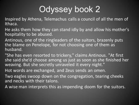 Odyssey book 2 Inspired by Athena, Telemachus calls a council of all the men of Ithaca. He asks them how they can stand idly by and allow his mother's.