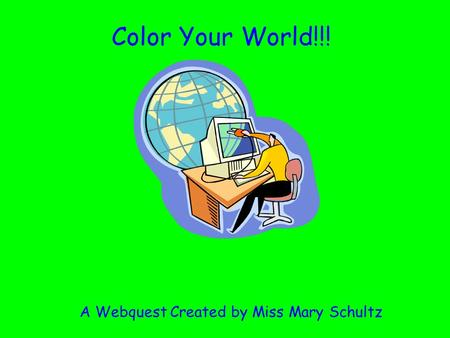 Color Your World!!! A Webquest Created by Miss Mary Schultz.