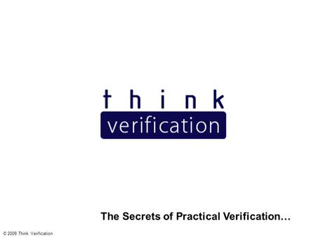 The Secrets of Practical Verification… © 2008 Think Verification.