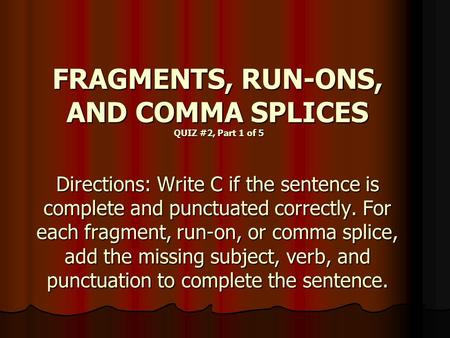 FRAGMENTS, RUN-ONS, AND COMMA SPLICES QUIZ #2, Part 1 of 5 Directions: Write C if the sentence is complete and punctuated correctly. For each fragment,