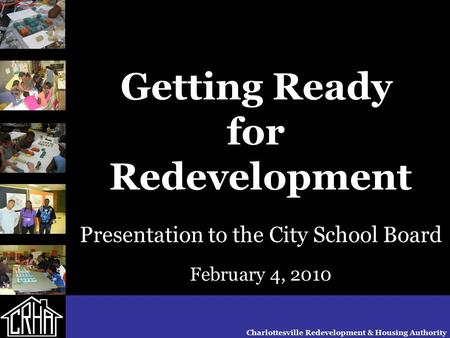 Getting Ready for Redevelopment Presentation to the City School Board February 4, 2010 Charlottesville Redevelopment & Housing Authority.