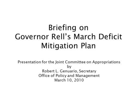 Briefing on Governor Rell's March Deficit Mitigation Plan Presentation for the Joint Committee on Appropriations by Robert L. Genuario, Secretary Office.