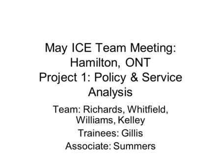 May ICE Team Meeting: Hamilton, ONT Project 1: Policy & Service Analysis Team: Richards, Whitfield, Williams, Kelley Trainees: Gillis Associate: Summers.