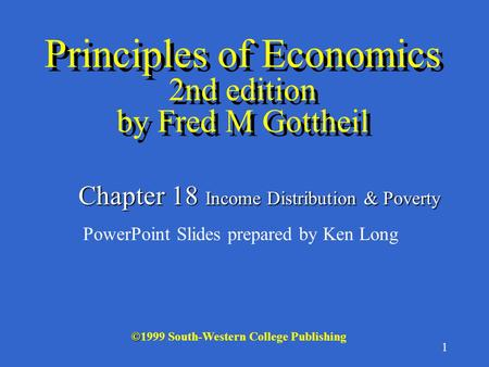 1 © ©1999 South-Western College Publishing Chapter 18 Income Distribution & Poverty PowerPoint Slides prepared by Ken Long Principles of Economics 2nd.