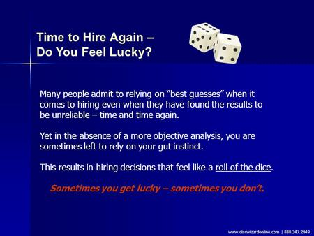 "Www.discwizardonline.com | 888.347.2949 Time to Hire Again – Do You Feel Lucky? Many people admit to relying on ""best guesses"" when it comes to hiring."