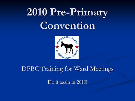 2010 Pre-Primary Convention DPBC Training for Ward Meetings Do it again in 2010!