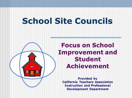School Site Councils Focus on School Improvement and Student Achievement Provided by California Teachers Association Instruction and Professional Development.