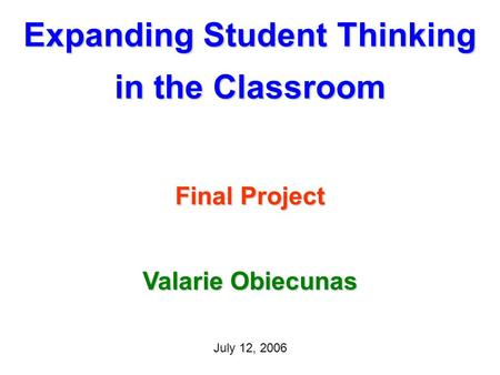 Expanding Student Thinking in the Classroom Final Project July 12, 2006 Valarie Obiecunas.