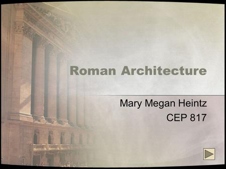 Roman Architecture Mary Megan Heintz CEP 817. What is Roman Architecture? Roman architecture stands today as a testament to the ability and grandeur of.