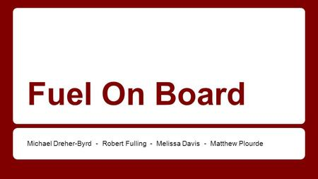 Fuel On Board Michael Dreher-Byrd - Robert Fulling - Melissa Davis - Matthew Plourde.