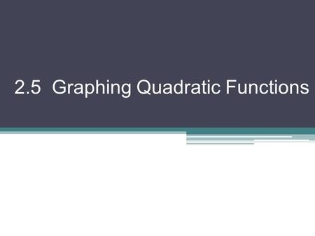 2.5 Graphing Quadratic Functions. There are two main methods for graphing a quadratic I. From Standard Form f (x) = ax 2 + bx + c Axis of Symmetry: Vertex: