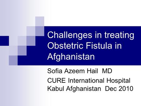 Challenges in treating Obstetric Fistula in Afghanistan Sofia Azeem Hail MD CURE International Hospital Kabul Afghanistan Dec 2010.