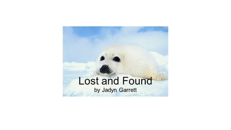Lost and Found by Jadyn Garrett. There once lived a seal named Snowball, who sometimes didn't listen to her parents. One afternoon, her mother said that.