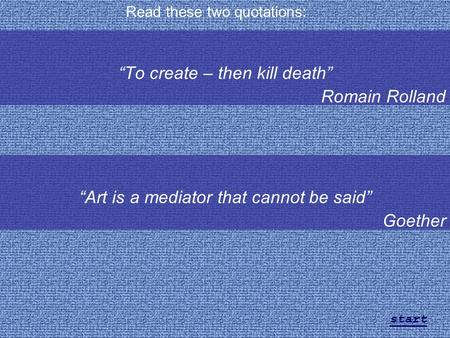 """To create – then kill death"" Romain Rolland Read these two quotations: ""Art is a mediator that cannot be said"" Goether start."