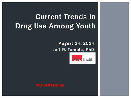 August 14, 2014 Jeff R. Temple, PhD Current Trends in Drug Use Among