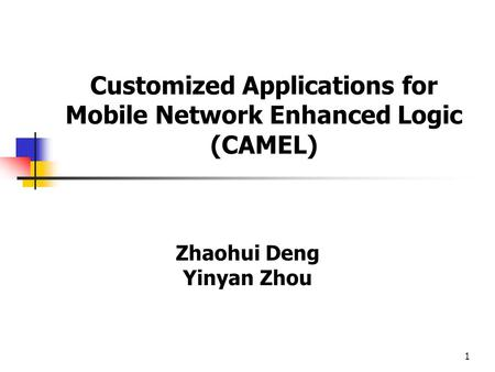 1 Customized Applications for Mobile Network Enhanced Logic (CAMEL) Zhaohui Deng Yinyan Zhou.