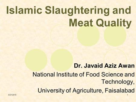 4/21/20151 Islamic Slaughtering and Meat Quality Dr. Javaid Aziz Awan National Institute of Food Science and Technology, University of Agriculture, Faisalabad.