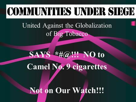 United Against the Globalization of Big Tobacco SAYS NO to Camel No. 9 cigarettes Not on Our Watch!!!