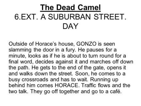 The Dead Camel 6.EXT. A SUBURBAN STREET. DAY Outside of Horace's house, GONZO is seen slamming the door in a fury. He pauses for a minute, looks as if.