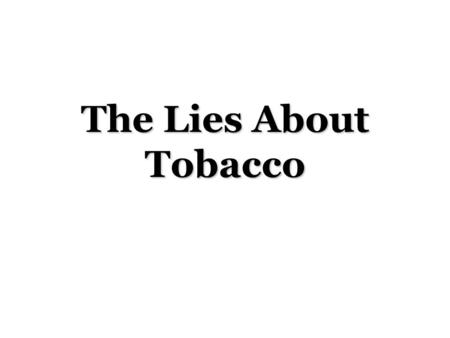 The Lies About Tobacco. Cancer's Warning Signs Philip Morris – Marlboro, Virginia Slims R.J. Reynolds – Camel, Winston Brown & Williamson – Kool, Carlton.