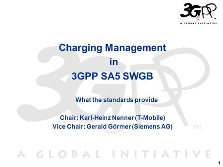 1 Charging Management in 3GPP SA5 SWGB What the standards provide Chair: Karl-Heinz Nenner (T-Mobile) Vice Chair: Gerald Görmer (Siemens AG)