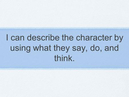 I can describe the character by using what they say, do, and think.