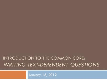 INTRODUCTION TO THE COMMON CORE: WRITING TEXT-DEPENDENT QUESTIONS January 16, 2012.